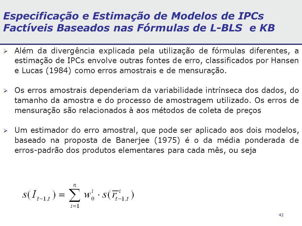 42 Especificação e Estimação de Modelos de IPCs Factíveis Baseados nas Fórmulas de L-BLS e KB Além da divergência explicada pela utilização de fórmulas diferentes, a estimação de IPCs envolve outras fontes de erro, classificados por Hansen e Lucas (1984) como erros amostrais e de mensuração.