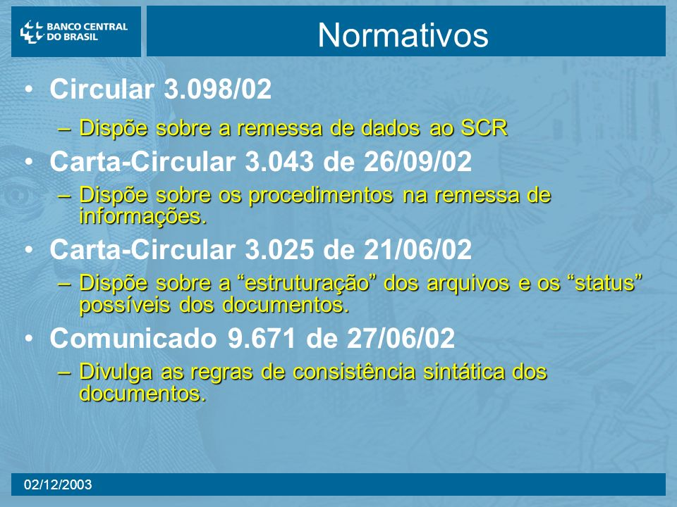 02/12/2003 Normativos Circular 3.098/02 –Dispõe sobre a remessa de dados ao SCR Carta-Circular 3.043 de 26/09/02 –Dispõe sobre os procedimentos na rem
