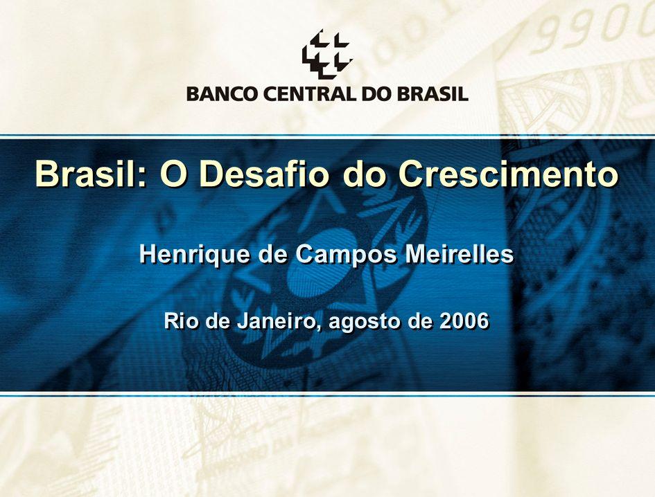 1 Brasil: O Desafio do Crescimento Henrique de Campos Meirelles Rio de Janeiro, agosto de 2006 Brasil: O Desafio do Crescimento Henrique de Campos Mei
