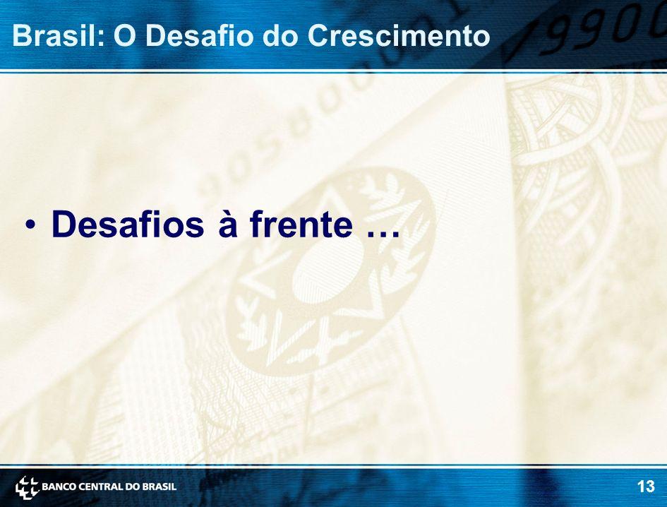 13 Brasil: O Desafio do Crescimento Desafios à frente …