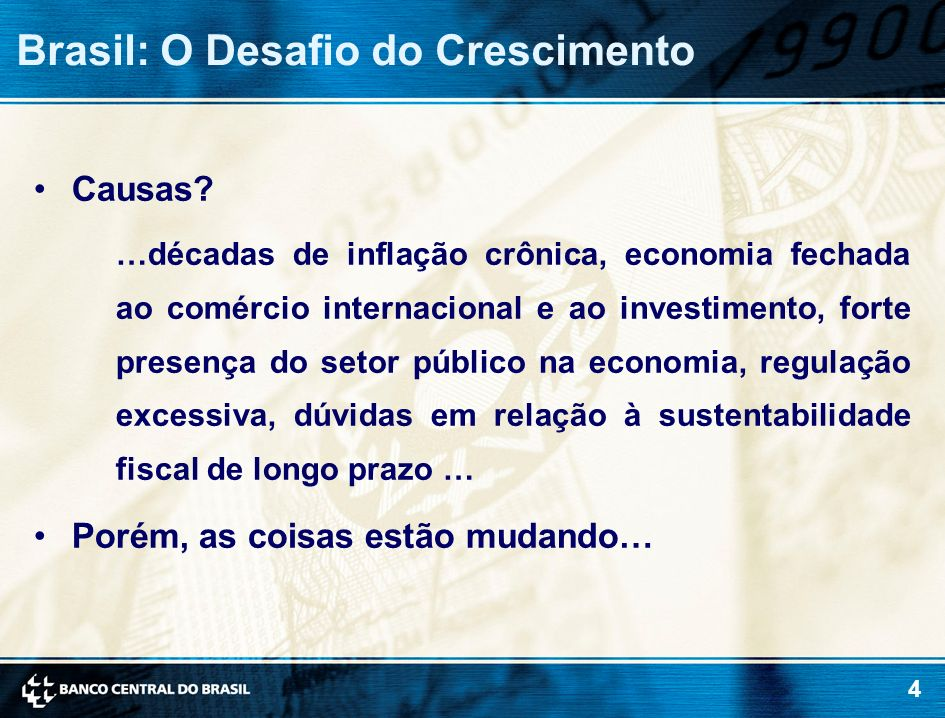 4 Brasil: O Desafio do Crescimento Causas? …décadas de inflação crônica, economia fechada ao comércio internacional e ao investimento, forte presença