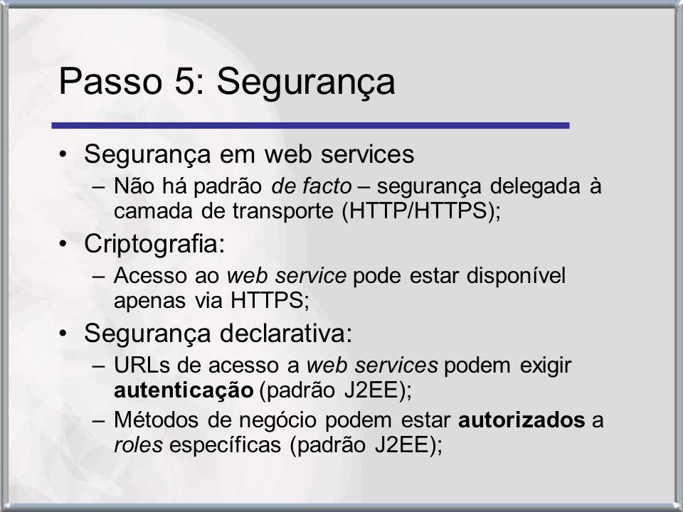 Passo 5: Segurança Segurança em web services –Não há padrão de facto – segurança delegada à camada de transporte (HTTP/HTTPS); Criptografia: –Acesso ao web service pode estar disponível apenas via HTTPS; Segurança declarativa: –URLs de acesso a web services podem exigir autenticação (padrão J2EE); –Métodos de negócio podem estar autorizados a roles específicas (padrão J2EE);