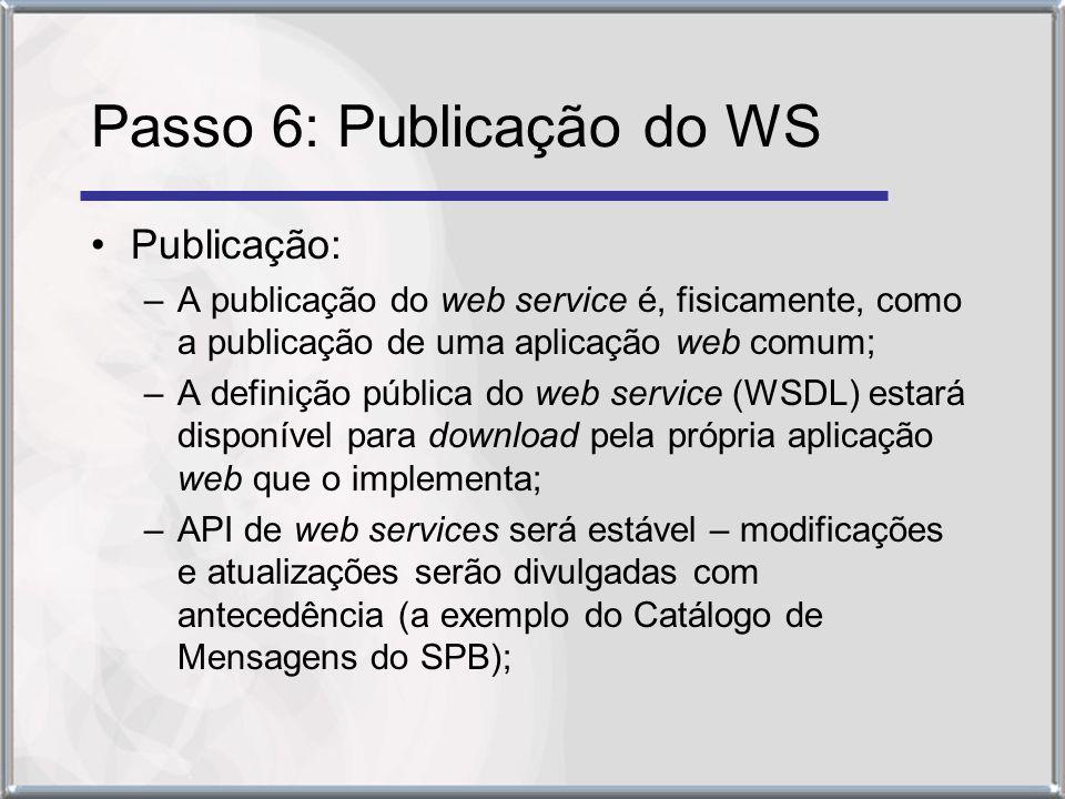 Passo 6: Publicação do WS Publicação: –A publicação do web service é, fisicamente, como a publicação de uma aplicação web comum; –A definição pública do web service (WSDL) estará disponível para download pela própria aplicação web que o implementa; –API de web services será estável – modificações e atualizações serão divulgadas com antecedência (a exemplo do Catálogo de Mensagens do SPB);