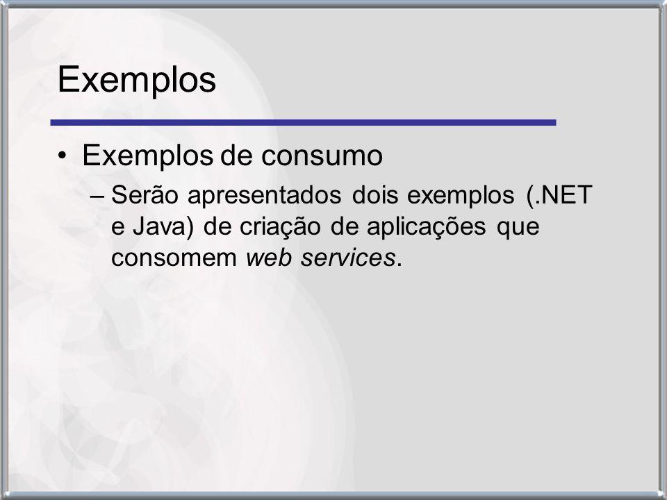 Exemplos Exemplos de consumo –Serão apresentados dois exemplos (.NET e Java) de criação de aplicações que consomem web services.