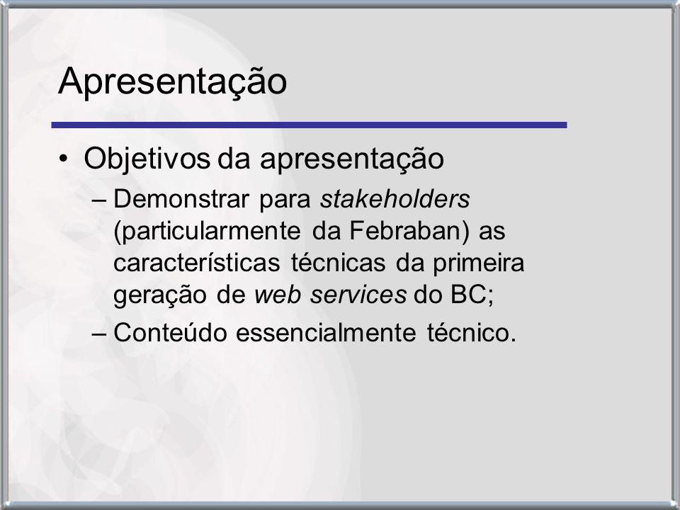 Apresentação Objetivos da apresentação –Demonstrar para stakeholders (particularmente da Febraban) as características técnicas da primeira geração de web services do BC; –Conteúdo essencialmente técnico.