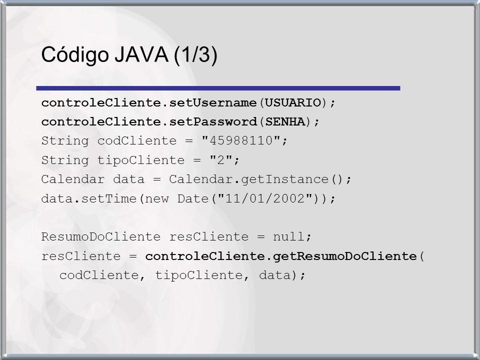 controleCliente.setUsername(USUARIO); controleCliente.setPassword(SENHA); String codCliente = 45988110 ; String tipoCliente = 2 ; Calendar data = Calendar.getInstance(); data.setTime(new Date( 11/01/2002 )); ResumoDoCliente resCliente = null; resCliente = controleCliente.getResumoDoCliente( codCliente, tipoCliente, data); Código JAVA (1/3)