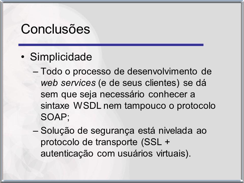 Conclusões Simplicidade –Todo o processo de desenvolvimento de web services (e de seus clientes) se dá sem que seja necessário conhecer a sintaxe WSDL nem tampouco o protocolo SOAP; –Solução de segurança está nivelada ao protocolo de transporte (SSL + autenticação com usuários virtuais).