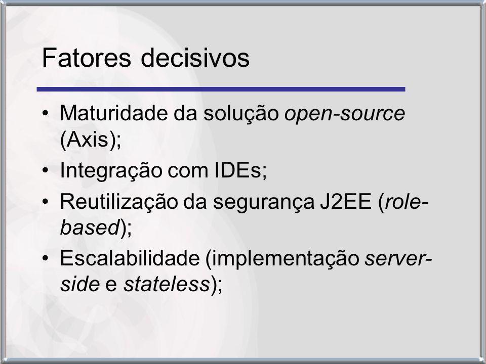 Fatores decisivos Maturidade da solução open-source (Axis); Integração com IDEs; Reutilização da segurança J2EE (role- based); Escalabilidade (implementação server- side e stateless);