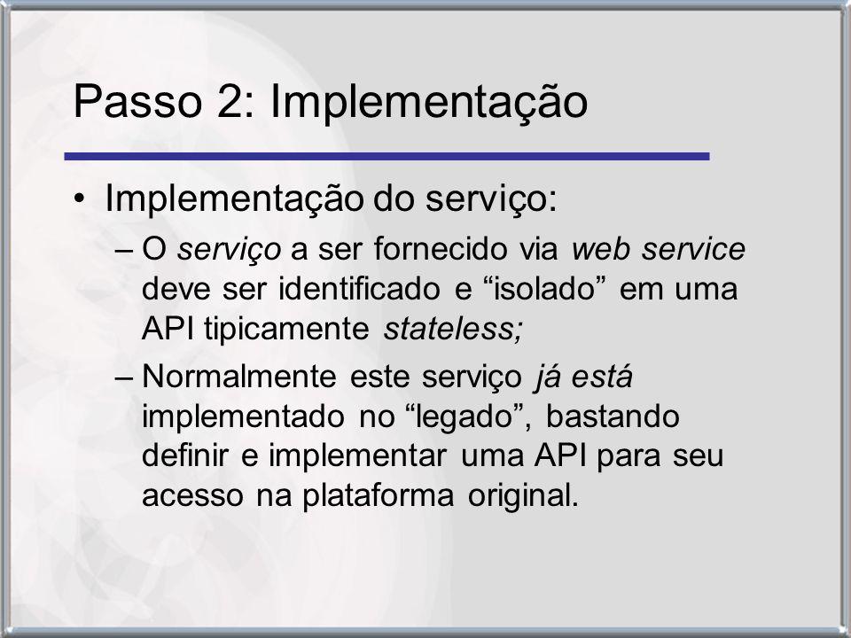 Passo 2: Implementação Implementação do serviço: –O serviço a ser fornecido via web service deve ser identificado e isolado em uma API tipicamente stateless; –Normalmente este serviço já está implementado no legado, bastando definir e implementar uma API para seu acesso na plataforma original.