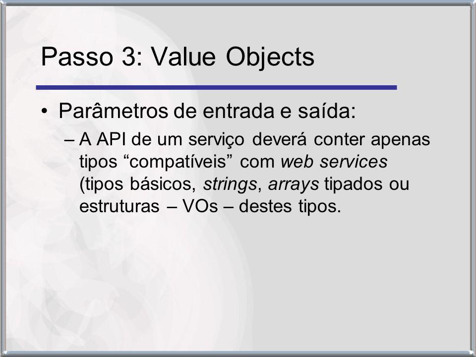 Passo 3: Value Objects Parâmetros de entrada e saída: –A API de um serviço deverá conter apenas tipos compatíveis com web services (tipos básicos, strings, arrays tipados ou estruturas – VOs – destes tipos.
