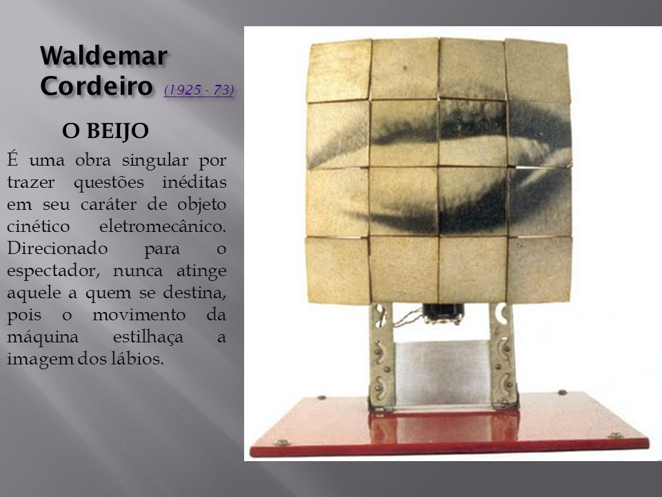 Waldemar Cordeiro (1925 - 73) (1925 - 73) (1925 - 73) O BEIJO É uma obra singular por trazer questões inéditas em seu caráter de objeto cinético eletromecânico.