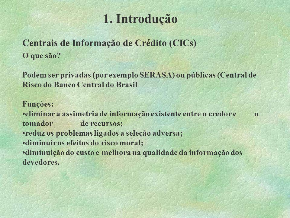 1. Introdução Centrais de Informação de Crédito (CICs) O que são? Podem ser privadas (por exemplo SERASA) ou públicas (Central de Risco do Banco Centr