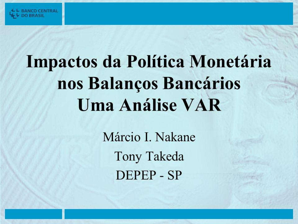 Impactos da Política Monetária nos Balanços Bancários Uma Análise VAR Márcio I. Nakane Tony Takeda DEPEP - SP