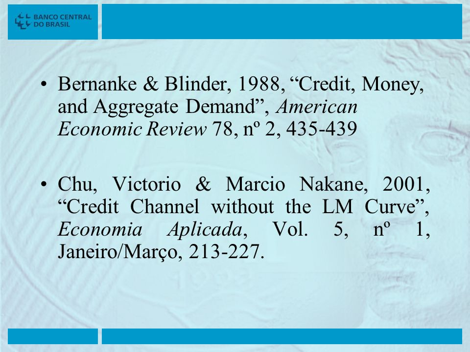 Bernanke & Blinder, 1988, Credit, Money, and Aggregate Demand, American Economic Review 78, nº 2, 435-439 Chu, Victorio & Marcio Nakane, 2001, Credit