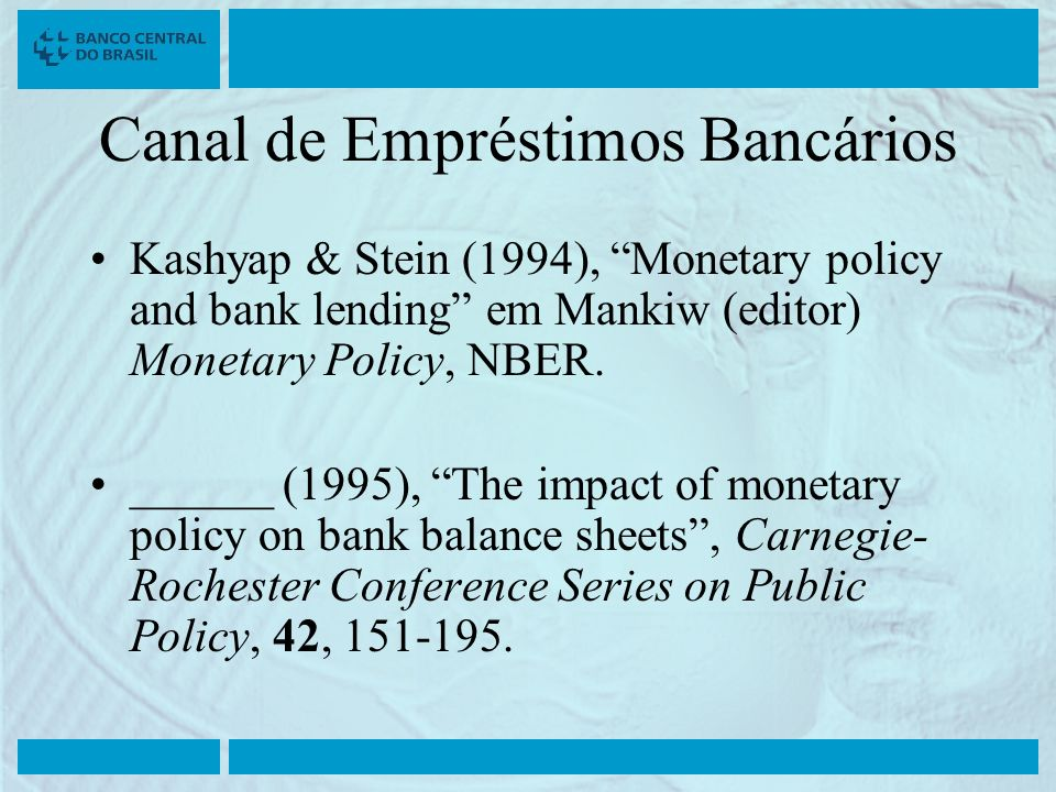 Canal de Empréstimos Bancários Kashyap & Stein (1994), Monetary policy and bank lending em Mankiw (editor) Monetary Policy, NBER. ______ (1995), The i
