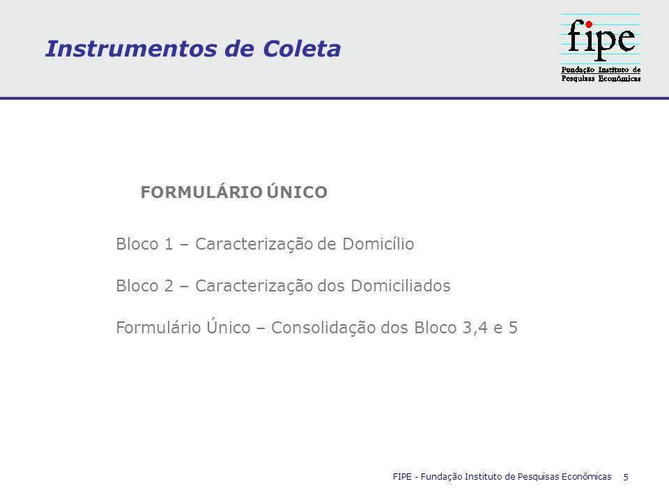 Instrumentos de Coleta FIPE - Fundação Instituto de Pesquisas Econômicas 5 FORMULÁRIO ÚNICO Bloco 1 – Caracterização de Domicílio Bloco 2 – Caracteriz