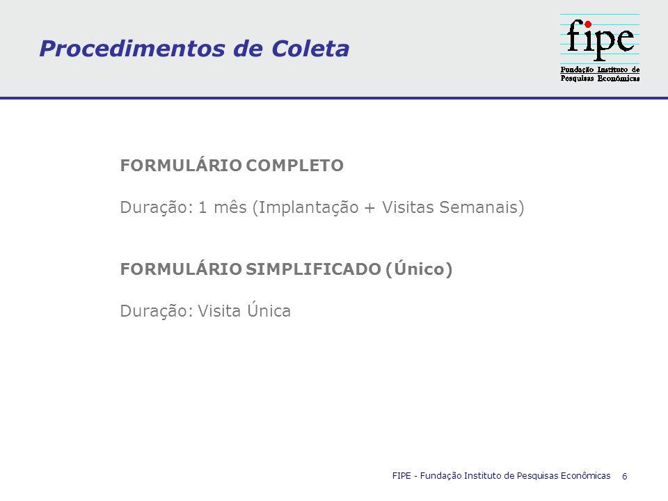 Procedimentos de Coleta FIPE - Fundação Instituto de Pesquisas Econômicas 6 FORMULÁRIO COMPLETO Duração: 1 mês (Implantação + Visitas Semanais) FORMUL
