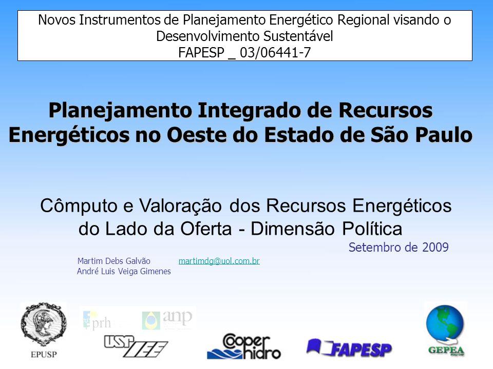Planejamento Integrado de Recursos Energéticos no Oeste do Estado de São Paulo Novos Instrumentos de Planejamento Energético Regional visando o Desenvolvimento Sustentável FAPESP _ 03/06441-7 Cômputo e Valoração dos Recursos Energéticos do Lado da Oferta - Dimensão Política Setembro de 2009 Martim Debs Galvão martimdg@uol.com.brmartimdg@uol.com.br André Luis Veiga Gimenes
