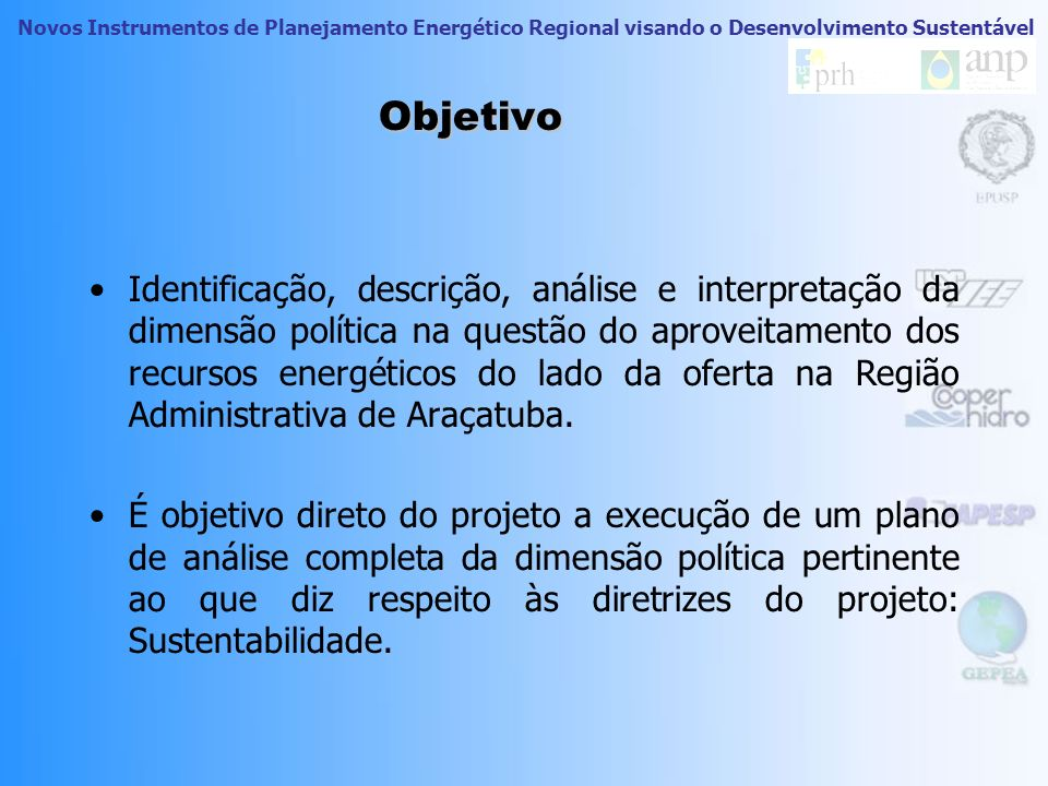 Novos Instrumentos de Planejamento Energético Regional visando o Desenvolvimento Sustentável Objetivo Identificação, descrição, análise e interpretação da dimensão política na questão do aproveitamento dos recursos energéticos do lado da oferta na Região Administrativa de Araçatuba.