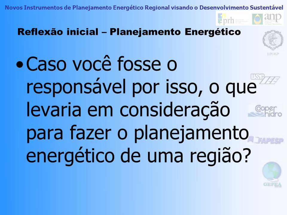 Novos Instrumentos de Planejamento Energético Regional visando o Desenvolvimento Sustentável Reflexão inicial – Planejamento Energético Caso você foss