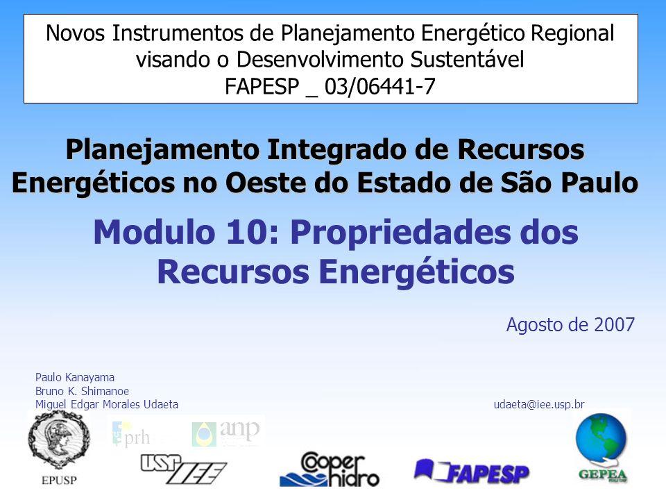 Planejamento Integrado de Recursos Energéticos no Oeste do Estado de São Paulo Novos Instrumentos de Planejamento Energético Regional visando o Desenvolvimento Sustentável FAPESP _ 03/06441-7 Modulo 10: Propriedades dos Recursos Energéticos Agosto de 2007 Paulo Kanayama Bruno K.