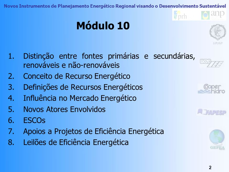 Novos Instrumentos de Planejamento Energético Regional visando o Desenvolvimento Sustentável 2 Módulo 10 1.Distinção entre fontes primárias e secundárias, renováveis e não-renováveis 2.Conceito de Recurso Energético 3.Definições de Recursos Energéticos 4.Influência no Mercado Energético 5.Novos Atores Envolvidos 6.ESCOs 7.Apoios a Projetos de Eficiência Energética 8.Leilões de Eficiência Energética