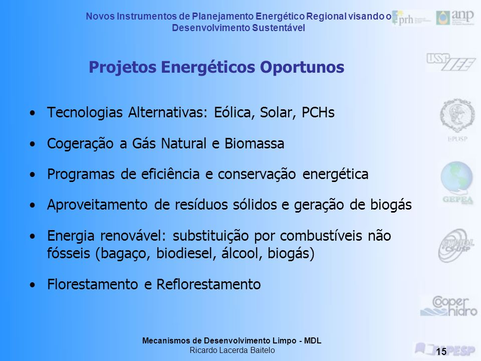 Novos Instrumentos de Planejamento Energético Regional visando o Desenvolvimento Sustentável Mecanismos de Desenvolvimento Limpo - MDL Ricardo Lacerda Baitelo 14 Mititgation Potential Time Market potential Economic potential Socio-economic potential Technological potential Physical potential Quantificação de Barreiras Market failures Values, attitudes, social barriers High costs Knowledge gap Fonte: IPCC