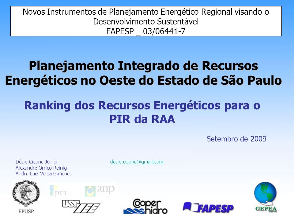 Planejamento Integrado de Recursos Energéticos no Oeste do Estado de São Paulo Novos Instrumentos de Planejamento Energético Regional visando o Desenvolvimento Sustentável FAPESP _ 03/06441-7 Ranking dos Recursos Energéticos para o PIR da RAA Setembro de 2009 Décio Cicone Junior decio.cicone@gmail.comdecio.cicone@gmail.com Alexandre Orrico Reinig Andre Luiz Veiga Gimenes