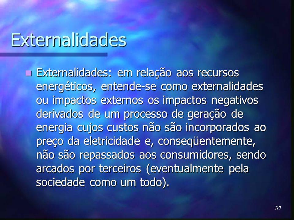 37 Externalidades Externalidades: em relação aos recursos energéticos, entende-se como externalidades ou impactos externos os impactos negativos deriv