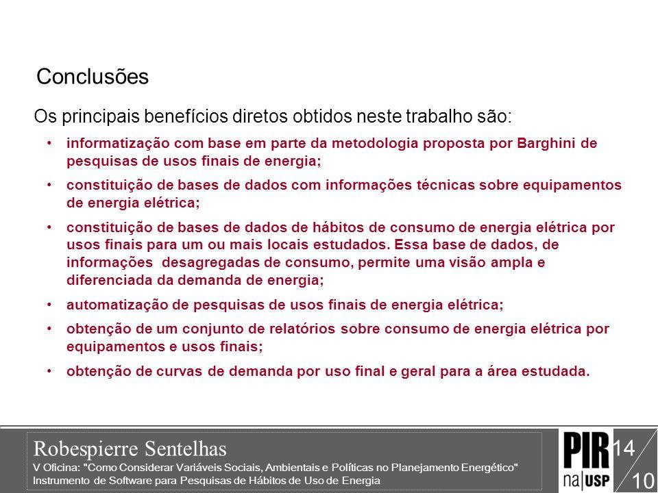 Robespierre Sentelhas V Oficina: Como Considerar Variáveis Sociais, Ambientais e Políticas no Planejamento Energético Instrumento de Software para Pesquisas de Hábitos de Uso de Energia 10 15 Conclusões As informações contidas nos bancos de dados do programa de software, poderão ser utilizadas em: Definição de Políticas Tarifárias; Planejamento Integrado de Recursos (PIR) em Programas de Conservação e Racionalização de Energia na GLD; Planejamento de Redes de Distribuição e Modelamento e Predição da Demanda.