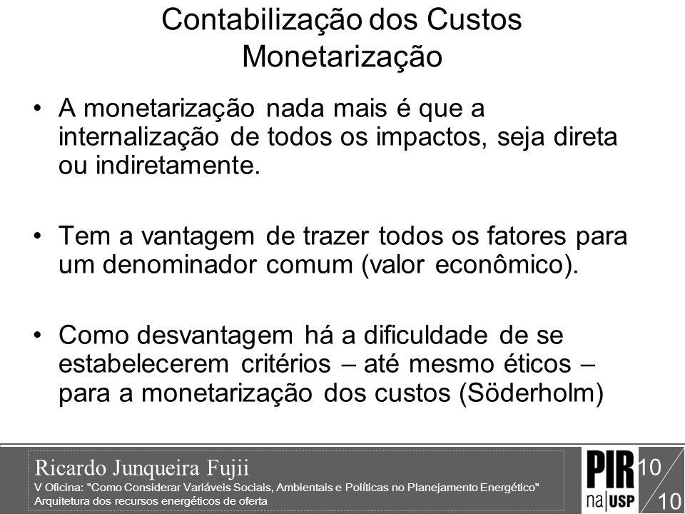 Ricardo Junqueira Fujii V Oficina: Como Considerar Variáveis Sociais, Ambientais e Políticas no Planejamento Energético Arquitetura dos recursos energéticos de oferta 10 Contabilização dos Custos Monetarização A monetarização nada mais é que a internalização de todos os impactos, seja direta ou indiretamente.