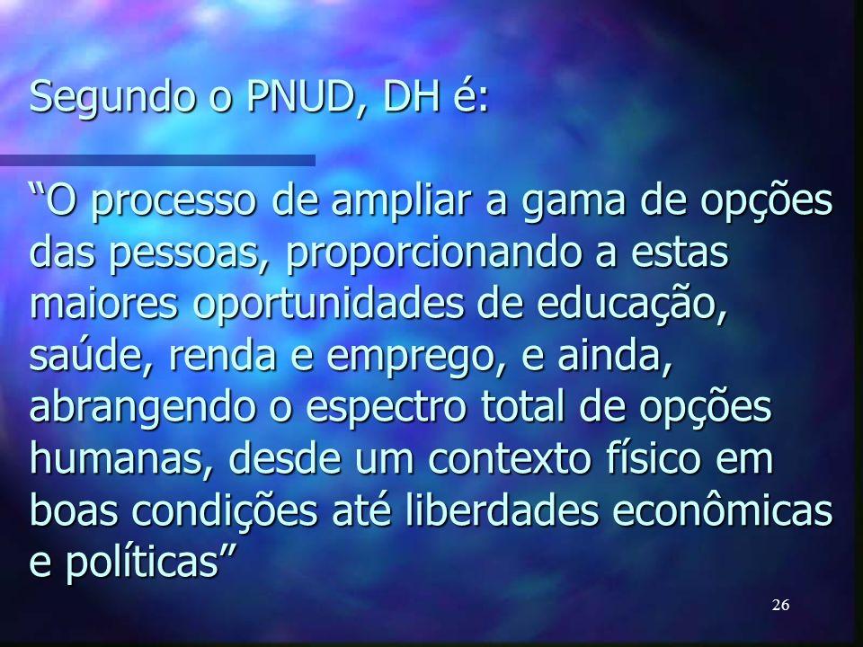 26 Segundo o PNUD, DH é:O processo de ampliar a gama de opções das pessoas, proporcionando a estas maiores oportunidades de educação, saúde, renda e e