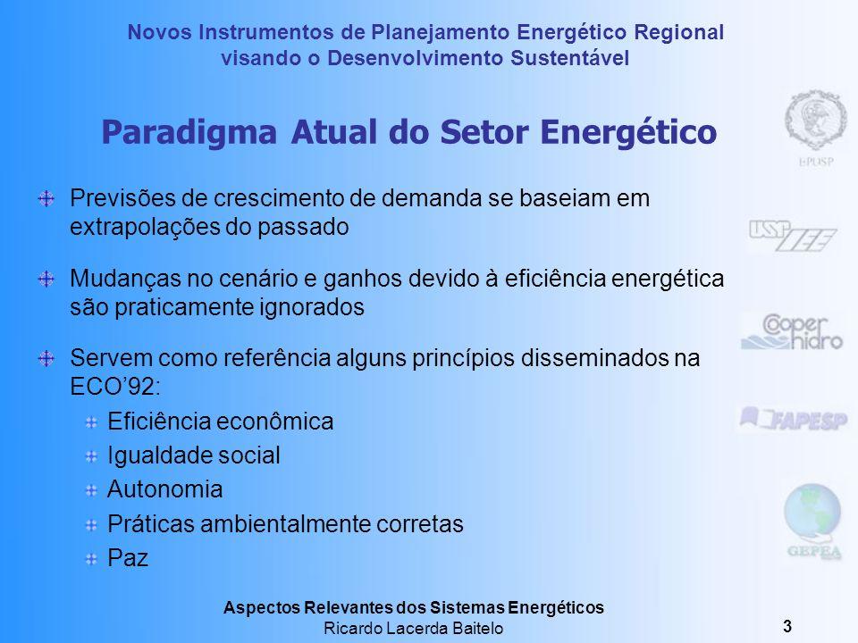 Novos Instrumentos de Planejamento Energético Regional visando o Desenvolvimento Sustentável Aspectos Relevantes dos Sistemas Energéticos Ricardo Lacerda Baitelo 3 Paradigma Atual do Setor Energético Previsões de crescimento de demanda se baseiam em extrapolações do passado Mudanças no cenário e ganhos devido à eficiência energética são praticamente ignorados Servem como referência alguns princípios disseminados na ECO92: Eficiência econômica Igualdade social Autonomia Práticas ambientalmente corretas Paz