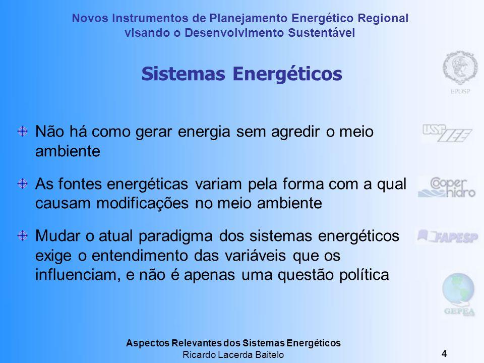 Novos Instrumentos de Planejamento Energético Regional visando o Desenvolvimento Sustentável Aspectos Relevantes dos Sistemas Energéticos Ricardo Lacerda Baitelo 4 Sistemas Energéticos Não há como gerar energia sem agredir o meio ambiente As fontes energéticas variam pela forma com a qual causam modificações no meio ambiente Mudar o atual paradigma dos sistemas energéticos exige o entendimento das variáveis que os influenciam, e não é apenas uma questão política