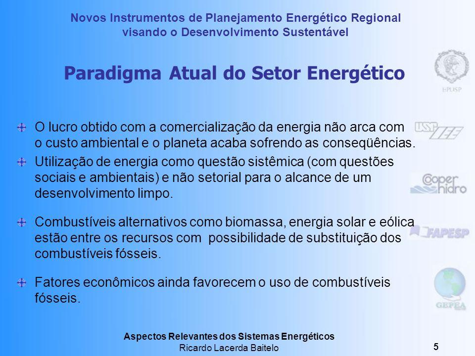 Novos Instrumentos de Planejamento Energético Regional visando o Desenvolvimento Sustentável Aspectos Relevantes dos Sistemas Energéticos Ricardo Lacerda Baitelo 5 Paradigma Atual do Setor Energético O lucro obtido com a comercialização da energia não arca com o custo ambiental e o planeta acaba sofrendo as conseqüências.