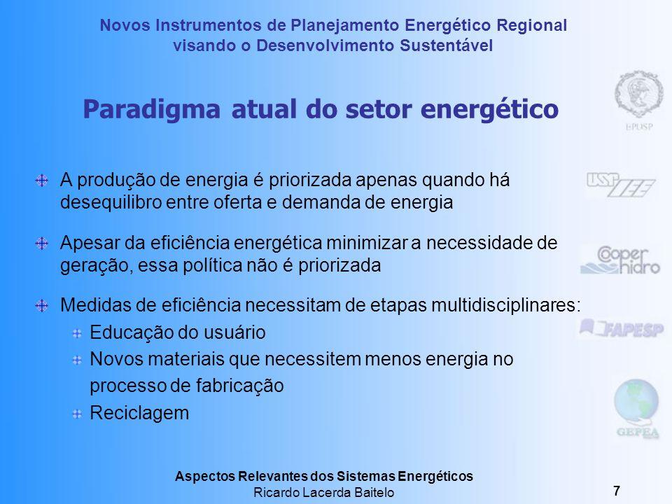 Novos Instrumentos de Planejamento Energético Regional visando o Desenvolvimento Sustentável Aspectos Relevantes dos Sistemas Energéticos Ricardo Lacerda Baitelo 7 Paradigma atual do setor energético A produção de energia é priorizada apenas quando há desequilibro entre oferta e demanda de energia Apesar da eficiência energética minimizar a necessidade de geração, essa política não é priorizada Medidas de eficiência necessitam de etapas multidisciplinares: Educação do usuário Novos materiais que necessitem menos energia no processo de fabricação Reciclagem