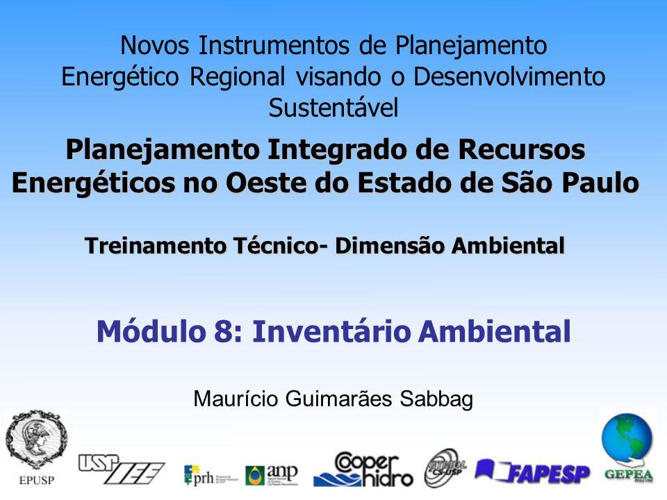 Planejamento Integrado de Recursos Energéticos no Oeste do Estado de São Paulo Treinamento Técnico- Dimensão Ambiental Novos Instrumentos de Planejamento Energético Regional visando o Desenvolvimento Sustentável Módulo 8: Inventário Ambiental Maurício Guimarães Sabbag
