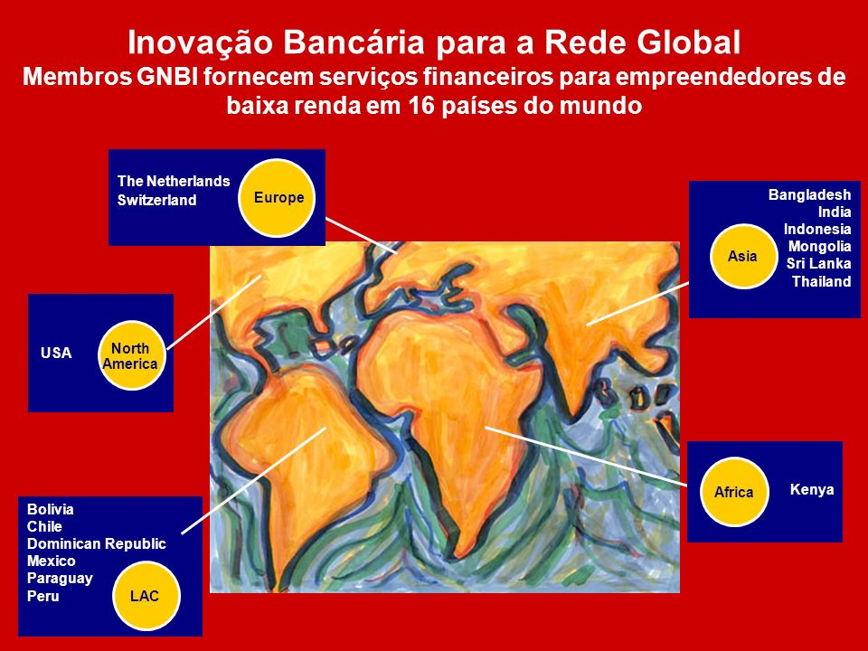 Inovação Bancária para a Rede Global Membros GNBI fornecem serviços financeiros para empreendedores de baixa renda em 16 países do mundo Bolivia Chile