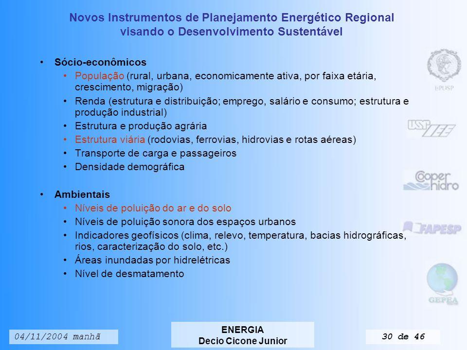 Novos Instrumentos de Planejamento Energético Regional visando o Desenvolvimento Sustentável ENERGIA Decio Cicone Junior 04/11/2004 manhã29 de 46 Cenários, estratégias energéticas e planejamento energéticos englobam aspectos: Energéticos Estrutura da demanda Conteúdo energético da produção Reservas naturais Recursos naturais energéticos Tecnologias de exploração Importação e exportação de energéticos Produção de energia primária Produção dos centros de transformação Consumo de energia pelos setores da sociedade Consumo de energia útil por setor e por fonte Destino da energia útil por setor e por serviço Preços e tarifas do setor energético Custos de produção, transporte e armazenamento