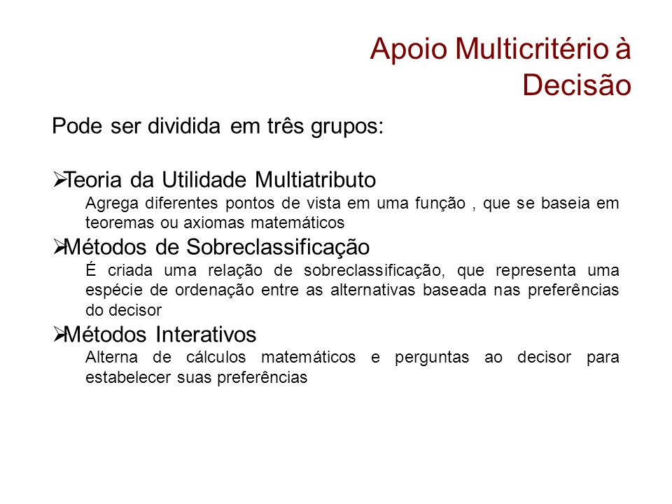 Apoio Multicritério à Decisão Pode ser dividida em três grupos: Teoria da Utilidade Multiatributo Agrega diferentes pontos de vista em uma função, que
