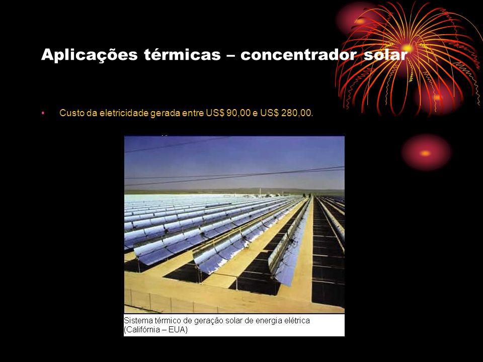 Aplicações térmicas – concentrador solar Custo da eletricidade gerada entre US$ 90,00 e US$ 280,00.
