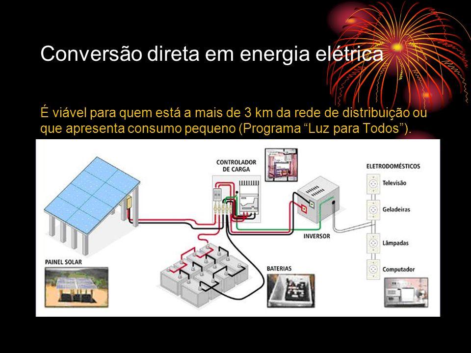Conversão direta em energia elétrica É viável para quem está a mais de 3 km da rede de distribuição ou que apresenta consumo pequeno (Programa Luz par