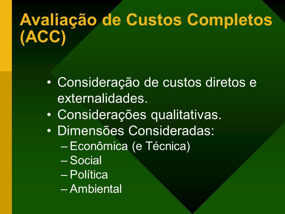Avaliação de Custos Completos (ACC) Consideração de custos diretos e externalidades. Considerações qualitativas. Dimensões Consideradas: –Econômica (e