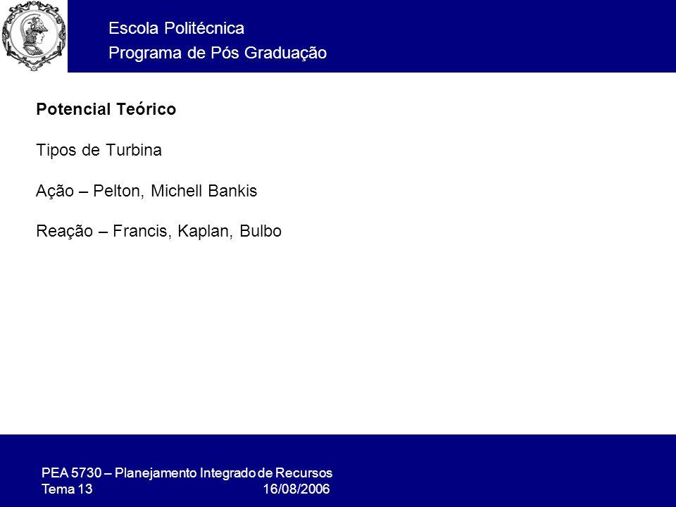 PEA 5730 – Planejamento Integrado de Recursos Tema 13 16/08/2006 Escola Politécnica Programa de Pós Graduação Potencial Teórico Tipos de Turbina Ação – Pelton, Michell Bankis Reação – Francis, Kaplan, Bulbo