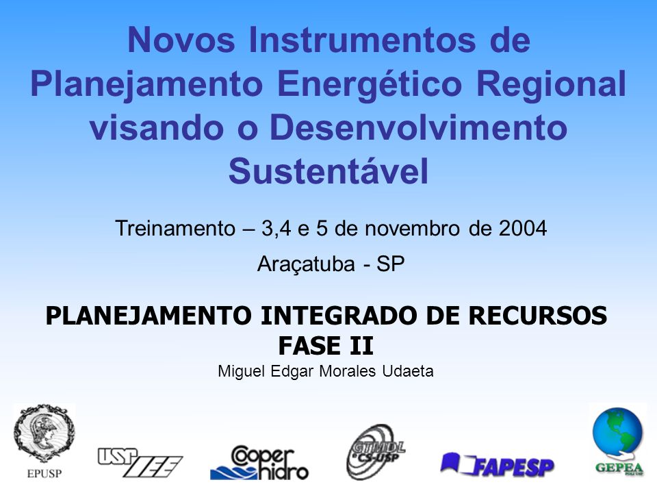 PLANEJAMENTO INTEGRADO DE RECURSOS FASE II Miguel Edgar Morales Udaeta Treinamento – 3,4 e 5 de novembro de 2004 Araçatuba - SP Novos Instrumentos de Planejamento Energético Regional visando o Desenvolvimento Sustentável