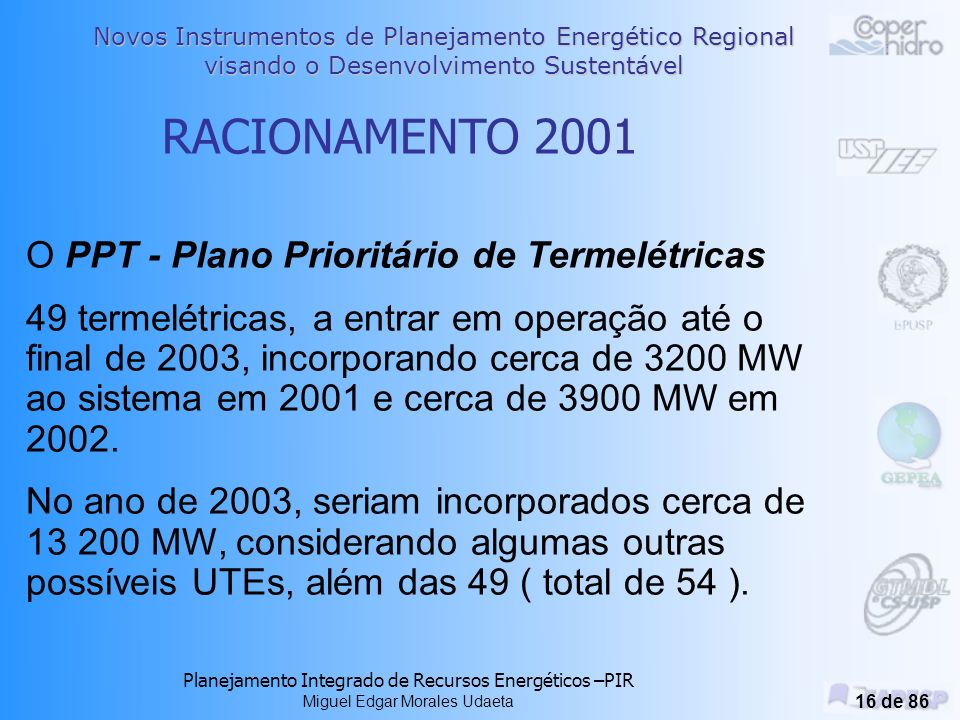 Novos Instrumentos de Planejamento Energético Regional visando o Desenvolvimento Sustentável Planejamento Integrado de Recursos Energéticos –PIR Miguel Edgar Morales Udaeta 15 de 86 O DESBALANÇO - O Desequilíbrio entre Oferta e Demanda RACIONAMENTO 2001