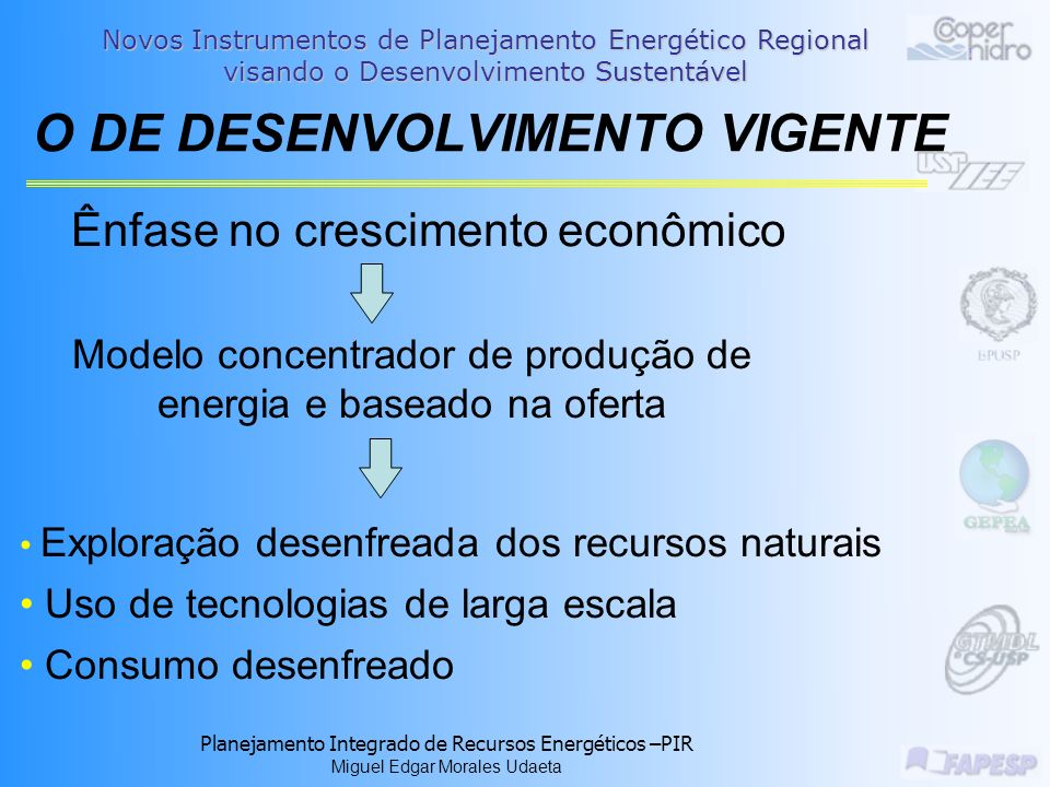 Novos Instrumentos de Planejamento Energético Regional visando o Desenvolvimento Sustentável Planejamento Integrado de Recursos Energéticos –PIR Miguel Edgar Morales Udaeta 72 de 86 Foco – Região de Araçatuba Pesquisa de estado-da-arte; Parceria GEPEA-USP – COOPERHIDRO Sequência: Georeferenciamento escalonável de dados energético e pró-energéticos; Previsões energéticas; Apresentações em mapas das previsões energéticas; Carteira de opções energéticas para os diversos instantes.
