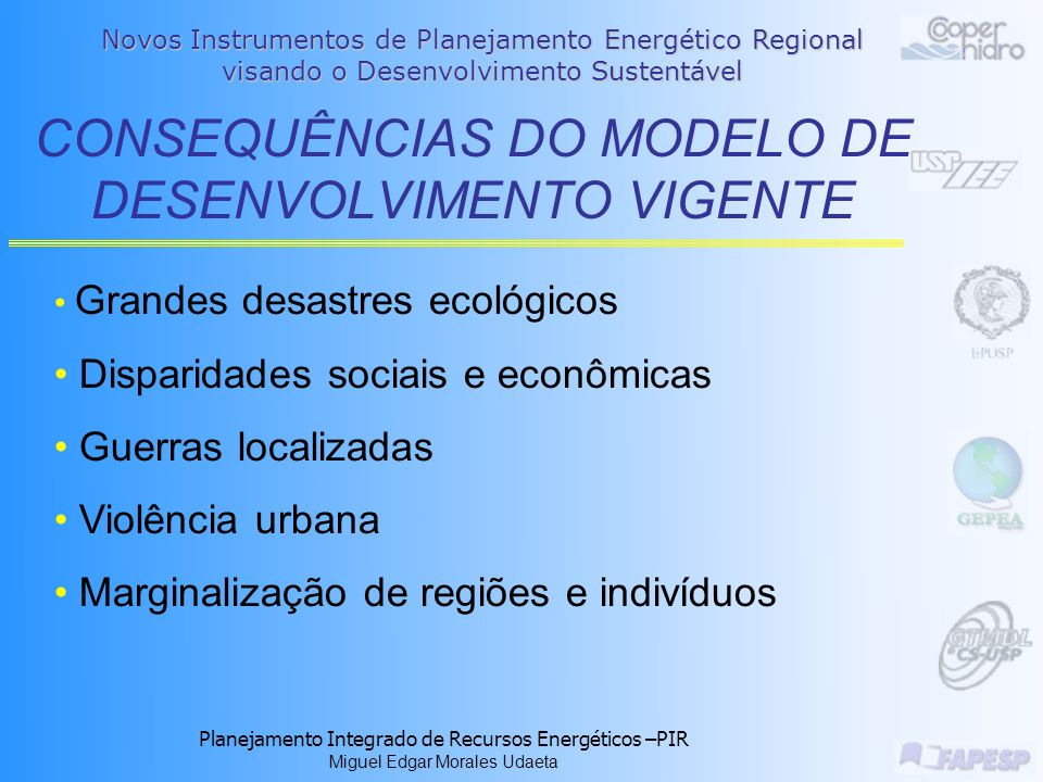 Planejamento Integrado de Recursos Energéticos –PIR Miguel Edgar Morales Udaeta O DE DESENVOLVIMENTO VIGENTE Exploração desenfreada dos recursos naturais Uso de tecnologias de larga escala Consumo desenfreado Modelo concentrador de produção de energia e baseado na oferta Ênfase no crescimento econômico