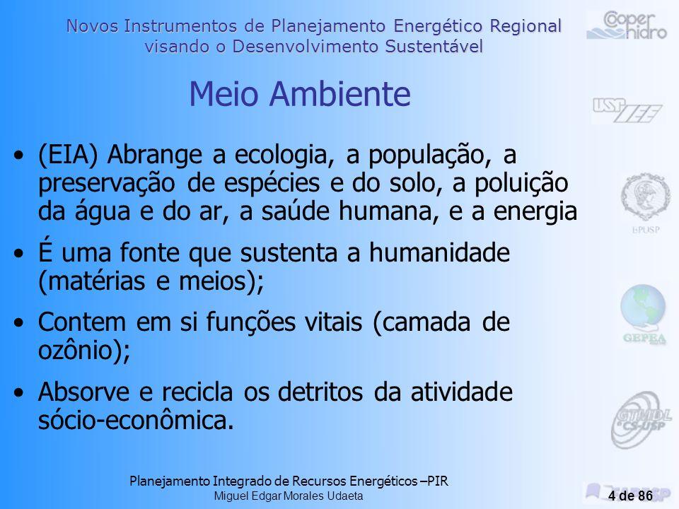 Novos Instrumentos de Planejamento Energético Regional visando o Desenvolvimento Sustentável Planejamento Integrado de Recursos Energéticos –PIR Miguel Edgar Morales Udaeta 4 de 86 Meio Ambiente (EIA) Abrange a ecologia, a população, a preservação de espécies e do solo, a poluição da água e do ar, a saúde humana, e a energia É uma fonte que sustenta a humanidade (matérias e meios); Contem em si funções vitais (camada de ozônio); Absorve e recicla os detritos da atividade sócio-econômica.