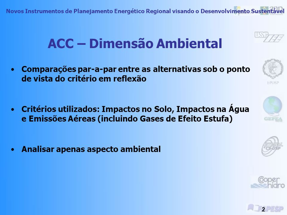 Novos Instrumentos de Planejamento Energético Regional visando o Desenvolvimento Sustentável 2 ACC – Dimensão Ambiental Comparações par-a-par entre as alternativas sob o ponto de vista do critério em reflexão Critérios utilizados: Impactos no Solo, Impactos na Água e Emissões Aéreas (incluindo Gases de Efeito Estufa) Analisar apenas aspecto ambiental